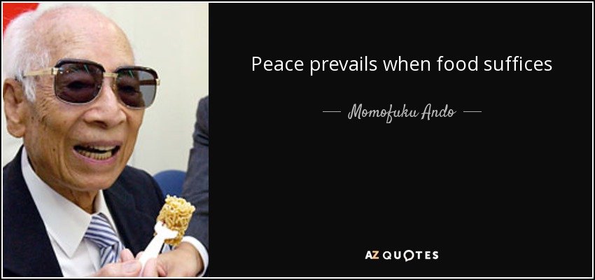 Peace prevails when food suffices - Momofuku Ando