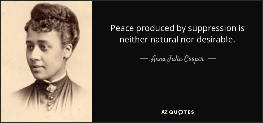 Peace produced by suppression is neither natural nor desirable. - Anna Julia Cooper