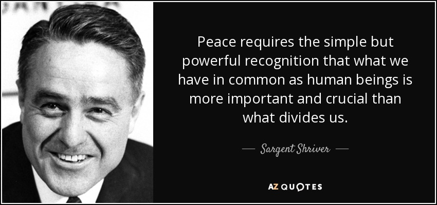 Peace requires the simple but powerful recognition that what we have in common as human beings is more important and crucial than what divides us. - Sargent Shriver