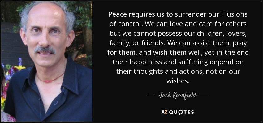Peace requires us to surrender our illusions of control. We can love and care for others but we cannot possess our children, lovers, family, or friends. We can assist them, pray for them, and wish them well, yet in the end their happiness and suffering depend on their thoughts and actions, not on our wishes. - Jack Kornfield