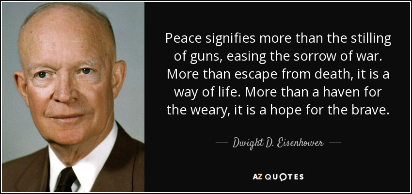 Peace signifies more than the stilling of guns, easing the sorrow of war. More than escape from death, it is a way of life. More than a haven for the weary, it is a hope for the brave. - Dwight D. Eisenhower