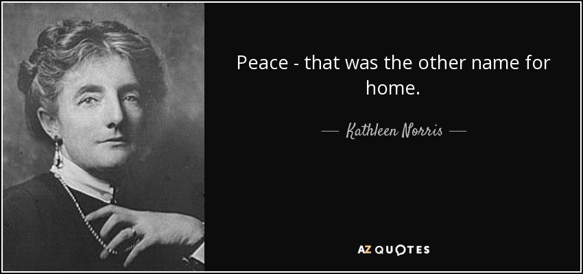 Peace - that was the other name for home. - Kathleen Norris