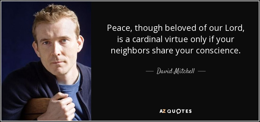 Peace, though beloved of our Lord, is a cardinal virtue only if your neighbors share your conscience. - David Mitchell