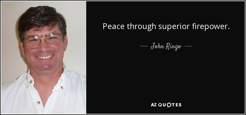 Peace through superior firepower. - John Ringo