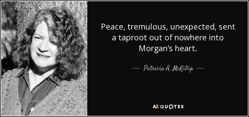 Peace, tremulous, unexpected, sent a taproot out of nowhere into Morgan's heart. - Patricia A. McKillip