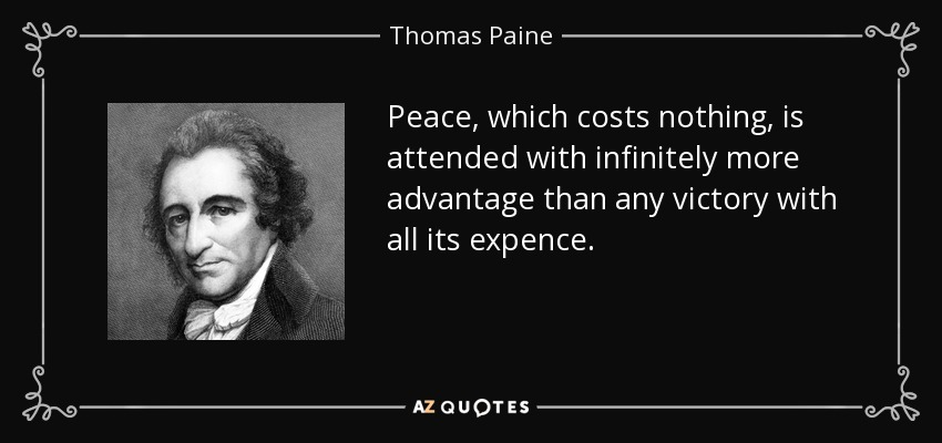 Peace, which costs nothing, is attended with infinitely more advantage than any victory with all its expence. - Thomas Paine