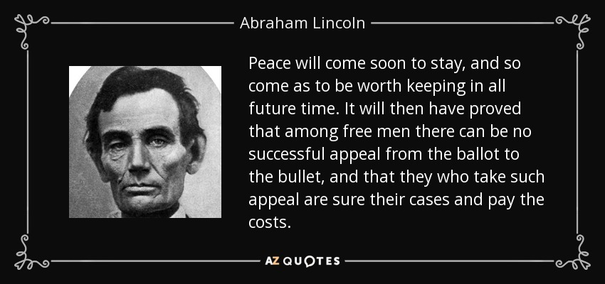 Peace will come soon to stay, and so come as to be worth keeping in all future time. It will then have proved that among free men there can be no successful appeal from the ballot to the bullet, and that they who take such appeal are sure their cases and pay the costs. - Abraham Lincoln