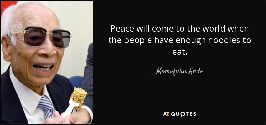 Peace will come to the world when the people have enough noodles to eat. - Momofuku Ando