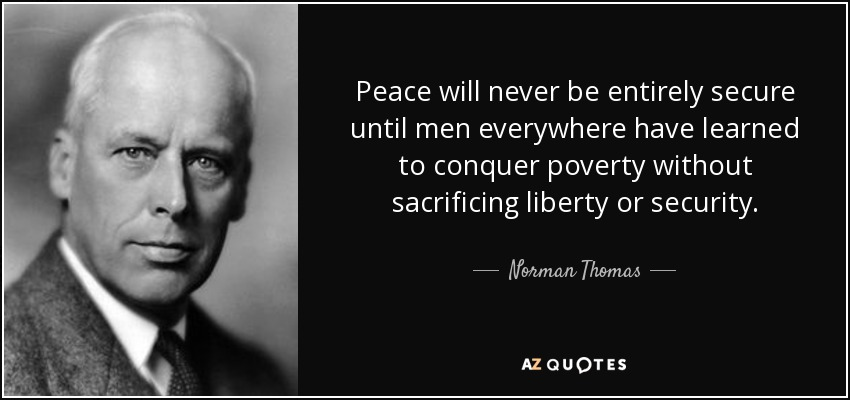 Peace will never be entirely secure until men everywhere have learned to conquer poverty without sacrificing liberty or security. - Norman Thomas