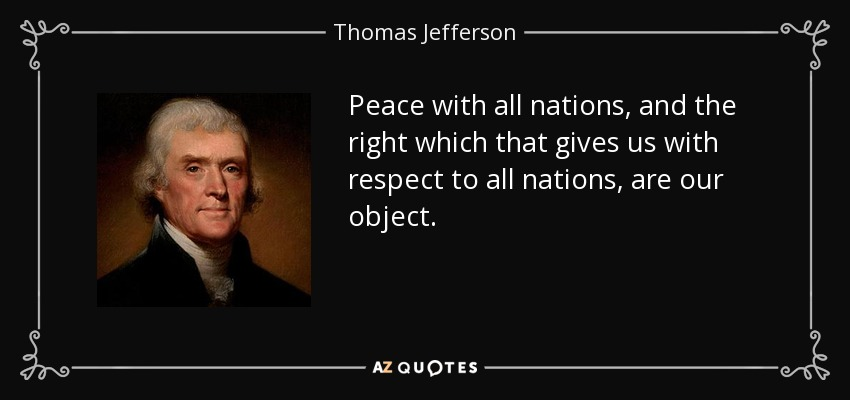 Peace with all nations, and the right which that gives us with respect to all nations, are our object. - Thomas Jefferson
