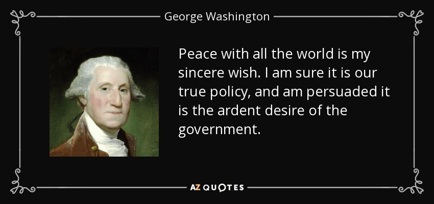 Peace with all the world is my sincere wish. I am sure it is our true policy, and am persuaded it is the ardent desire of the government. - George Washington