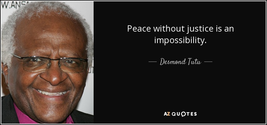 Peace without justice is an impossibility. - Desmond Tutu