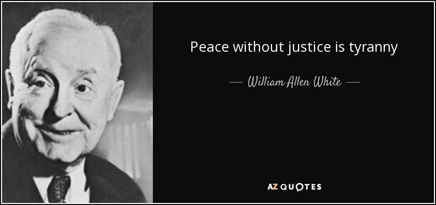 Peace without justice is tyranny - William Allen White