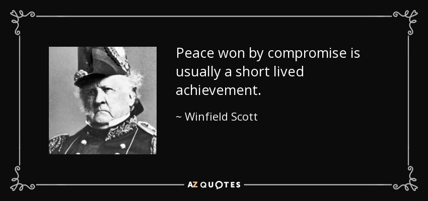 Peace won by compromise is usually a short lived achievement. - Winfield Scott