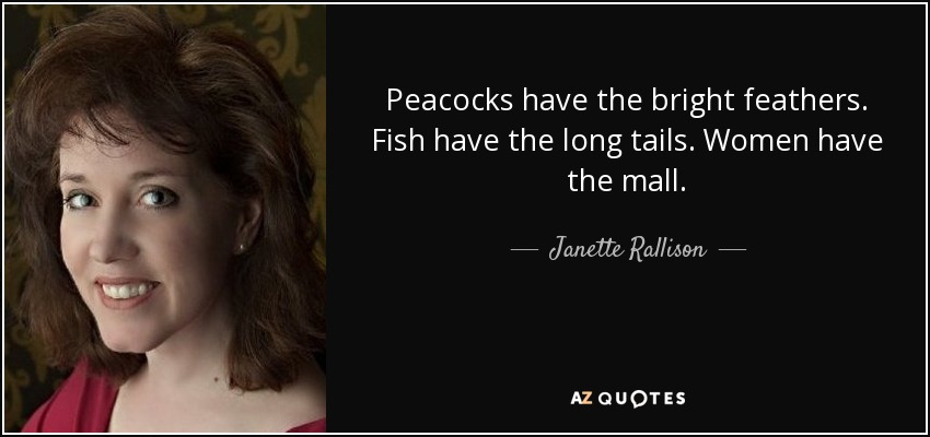 Peacocks have the bright feathers. Fish have the long tails. Women have the mall. - Janette Rallison
