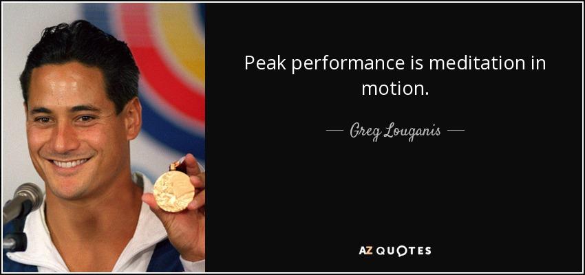 Peak performance is meditation in motion. - Greg Louganis