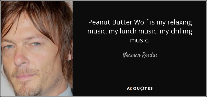 Peanut Butter Wolf is my relaxing music, my lunch music, my chilling music. - Norman Reedus