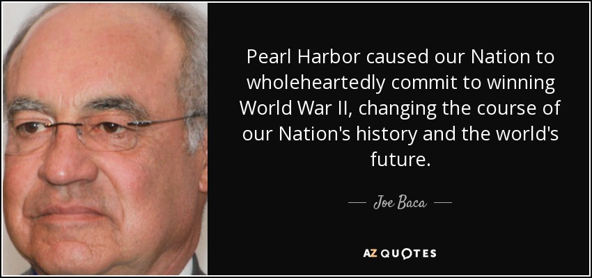 Pearl Harbor caused our Nation to wholeheartedly commit to winning World War II, changing the course of our Nation's history and the world's future. - Joe Baca