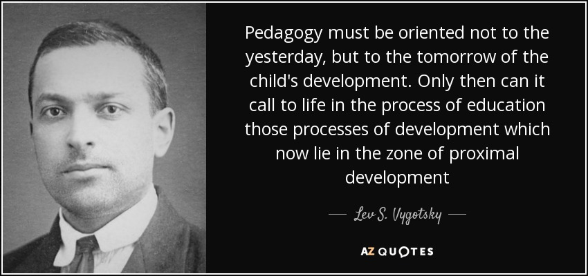 Pedagogy must be oriented not to the yesterday, but to the tomorrow of the child's development. Only then can it call to life in the process of education those processes of development which now lie in the zone of proximal development - Lev S. Vygotsky