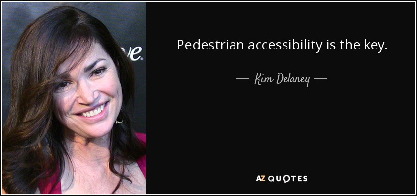 Pedestrian accessibility is the key. - Kim Delaney