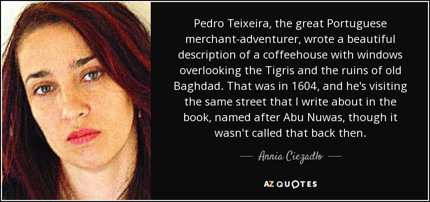 Pedro Teixeira, the great Portuguese merchant-adventurer, wrote a beautiful description of a coffeehouse with windows overlooking the Tigris and the ruins of old Baghdad. That was in 1604, and he's visiting the same street that I write about in the book, named after Abu Nuwas, though it wasn't called that back then. - Annia Ciezadlo