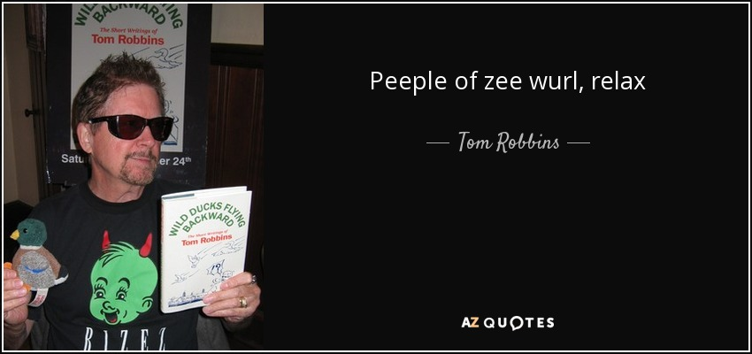 Peeple of zee wurl, relax - Tom Robbins