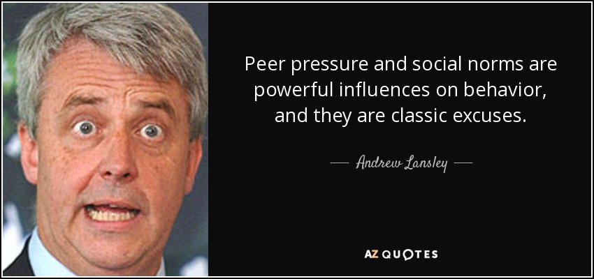 Peer pressure and social norms are powerful influences on behavior, and they are classic excuses. - Andrew Lansley