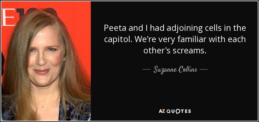 Peeta and I had adjoining cells in the capitol. We're very familiar with each other's screams. - Suzanne Collins