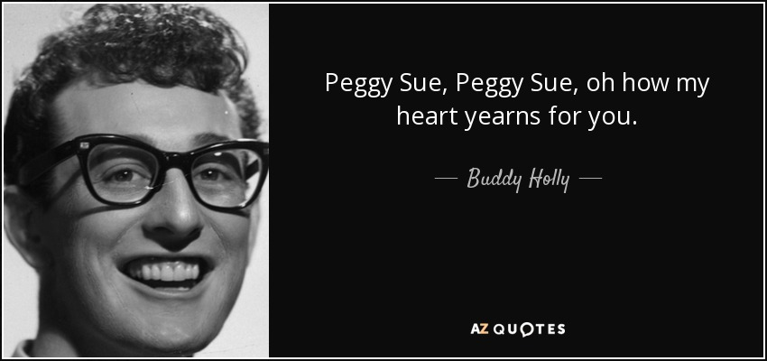 Peggy Sue, Peggy Sue, oh how my heart yearns for you. - Buddy Holly
