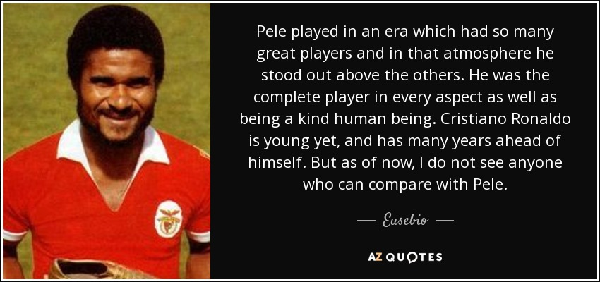 Pele played in an era which had so many great players and in that atmosphere he stood out above the others. He was the complete player in every aspect as well as being a kind human being. Cristiano Ronaldo is young yet, and has many years ahead of himself. But as of now, I do not see anyone who can compare with Pele. - Eusebio
