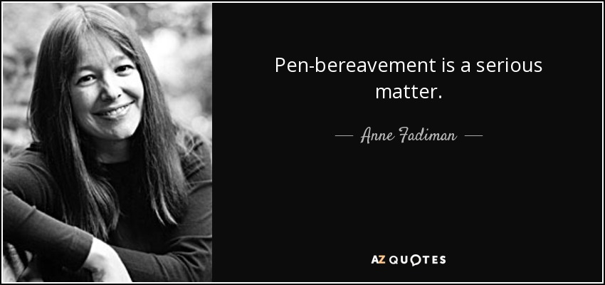 Pen-bereavement is a serious matter. - Anne Fadiman