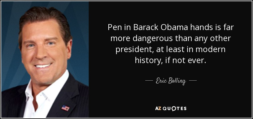 Pen in Barack Obama hands is far more dangerous than any other president, at least in modern history, if not ever. - Eric Bolling