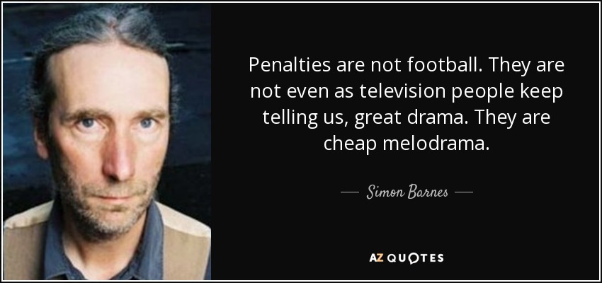 Penalties are not football. They are not even as television people keep telling us, great drama. They are cheap melodrama. - Simon Barnes