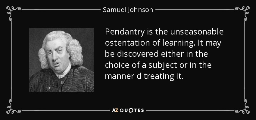 Pendantry is the unseasonable ostentation of learning. It may be discovered either in the choice of a subject or in the manner d treating it. - Samuel Johnson