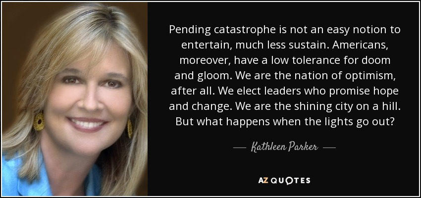 Pending catastrophe is not an easy notion to entertain, much less sustain. Americans, moreover, have a low tolerance for doom and gloom. We are the nation of optimism, after all. We elect leaders who promise hope and change. We are the shining city on a hill. But what happens when the lights go out? - Kathleen Parker