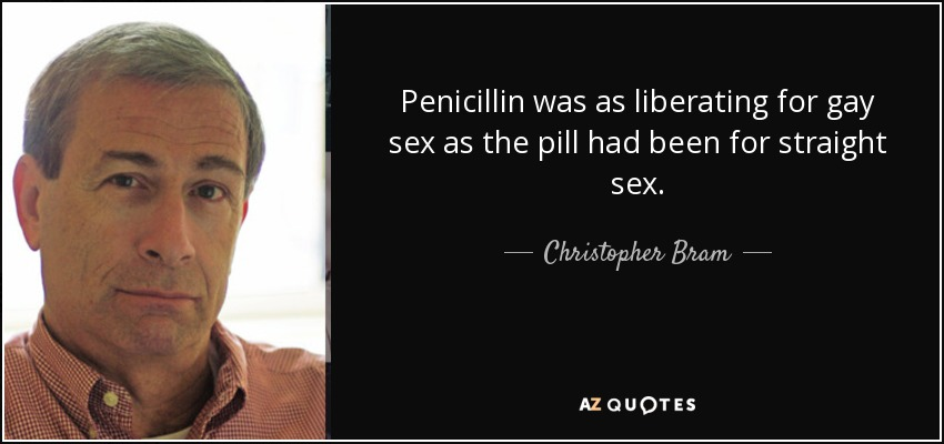 Penicillin was as liberating for gay sex as the pill had been for straight sex. - Christopher Bram