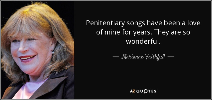 Penitentiary songs have been a love of mine for years. They are so wonderful. - Marianne Faithfull