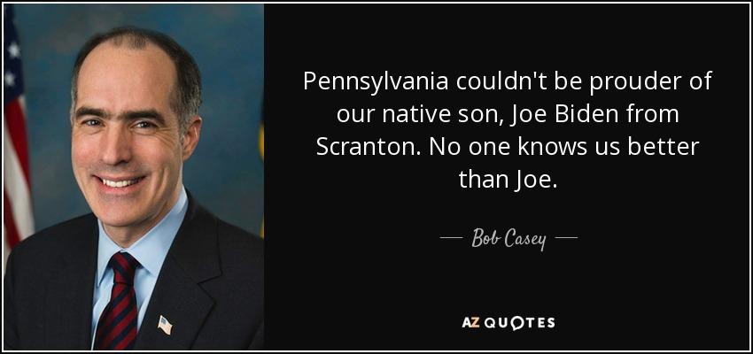 Pennsylvania couldn't be prouder of our native son, Joe Biden from Scranton. No one knows us better than Joe. - Bob Casey, Jr.