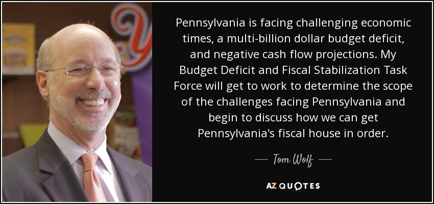 Pennsylvania is facing challenging economic times, a multi-billion dollar budget deficit, and negative cash flow projections. My Budget Deficit and Fiscal Stabilization Task Force will get to work to determine the scope of the challenges facing Pennsylvania and begin to discuss how we can get Pennsylvania's fiscal house in order. - Tom Wolf