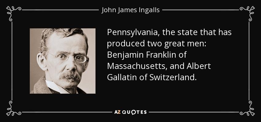 Pennsylvania, the state that has produced two great men: Benjamin Franklin of Massachusetts, and Albert Gallatin of Switzerland. - John James Ingalls