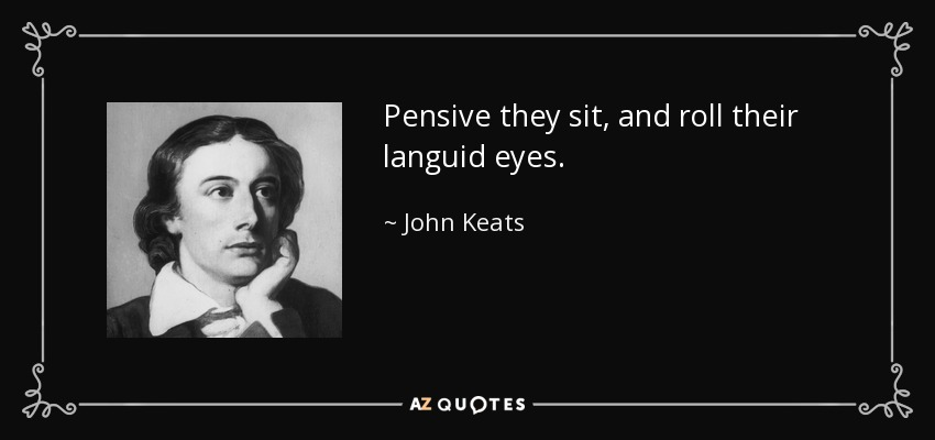 Pensive they sit, and roll their languid eyes. - John Keats