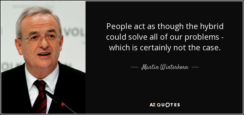 People act as though the hybrid could solve all of our problems - which is certainly not the case. - Martin Winterkorn