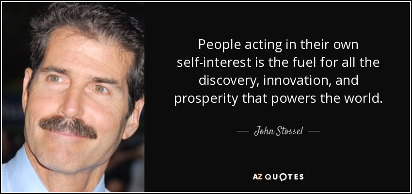 People acting in their own self-interest is the fuel for all the discovery, innovation, and prosperity that powers the world. - John Stossel