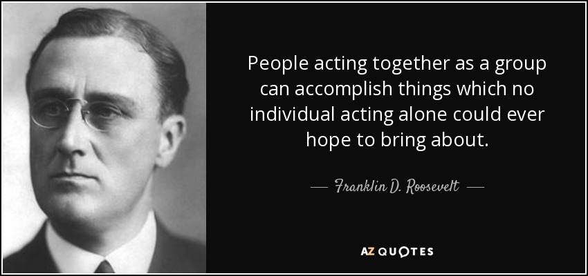 People acting together as a group can accomplish things which no individual acting alone could ever hope to bring about. - Franklin D. Roosevelt