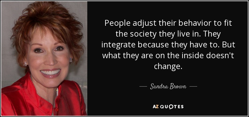 People adjust their behavior to fit the society they live in. They integrate because they have to. But what they are on the inside doesn't change. - Sandra Brown