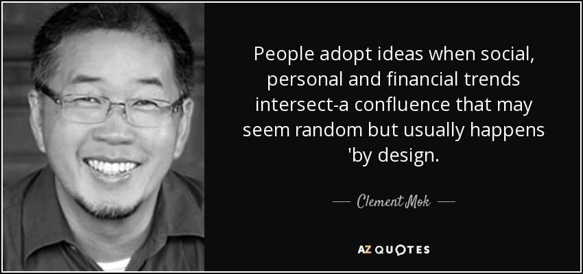 People adopt ideas when social, personal and financial trends intersect-a confluence that may seem random but usually happens 'by design. - Clement Mok