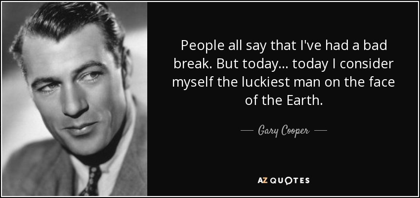 People all say that I've had a bad break. But today... today I consider myself the luckiest man on the face of the Earth. - Gary Cooper
