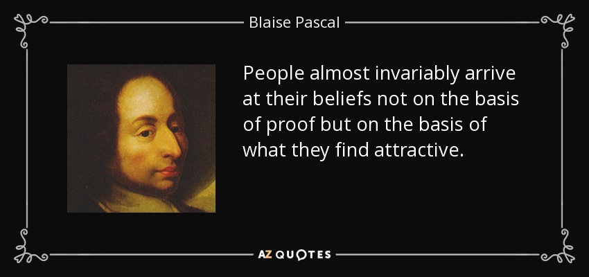 People almost invariably arrive at their beliefs not on the basis of proof but on the basis of what they find attractive. - Blaise Pascal