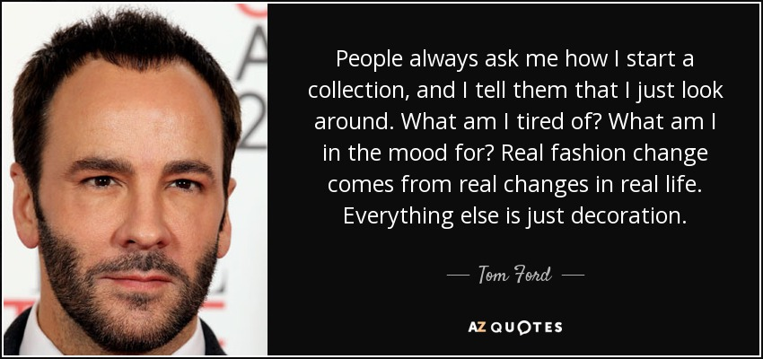 People always ask me how I start a collection, and I tell them that I just look around. What am I tired of? What am I in the mood for? Real fashion change comes from real changes in real life. Everything else is just decoration. - Tom Ford