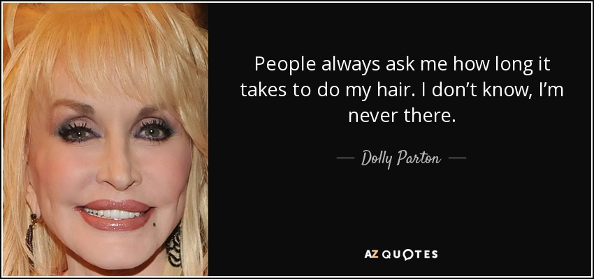 People always ask me how long it takes to do my hair. I don't know, I'm never there. - Dolly Parton